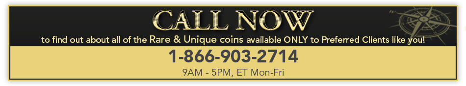 CALL NOW to find out about all of the Rare & Unique coins available ONLY to Preferred Clients like you! 1-866-903-2714 (9AM - 5PM, ET Mon-Fri)