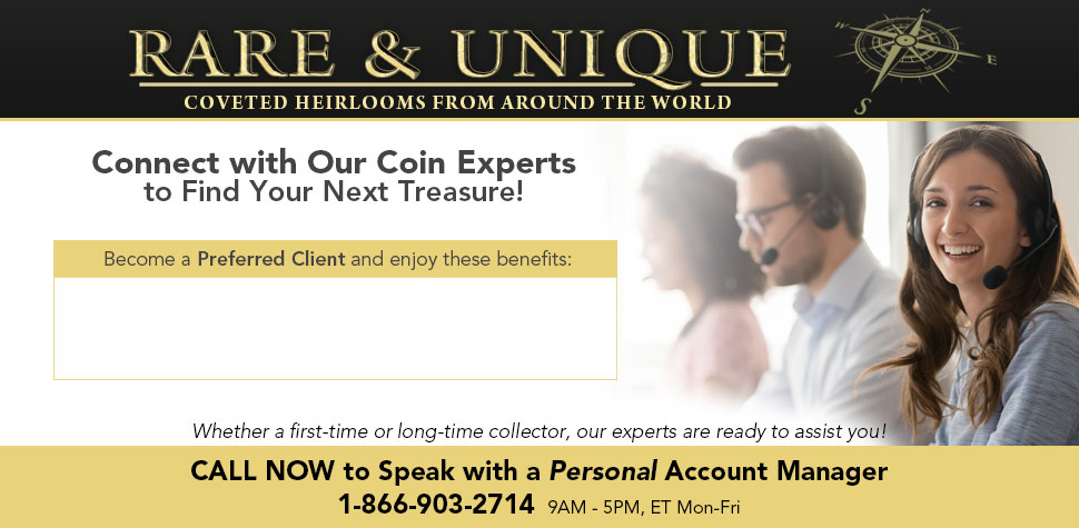 Rare & Unique: Coveted Heirlooms from Around the World - Connect with Our Coin Experts to Find Your Next Treasure! Whether a first-time or long-time collector, our experts are ready to assit you! CALL NOW to Speak with a Personal Account Manager: 1-866-903-2714 (9AM-5PM, ET Mon-Fri)